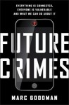 Future Crimes: Everything Is Connected, Everyone Is Vulnerable, and What We Can Do About It - Marc Goodman