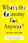 What's the Economy For, Anyway?: Why It's Time to Stop Chasing Growth and Start Pursuing Happiness - David Batker, John De Graaf