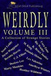 Weirdly: A Collection of Strange Tales, vol. 3 - Cora Zane, Lex Valentine, Ric Wasley, Scott Leddy, M. King, Yolanda Sfetsos, Desirée Lee, Bernita Harris, Heather Wildman, Amethyst Winters, Marty Mankins, K. Bruce Justice