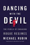 Dancing with the Devil: The Perils of Engaging Rogue Regimes - Michael Rubin