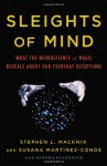 Sleights of Mind: What the Neuroscience of Magic Reveals about Our Everyday Deceptions - Stephen L. Macknik, Susana Martinez-Conde, Sandra Blakeslee