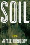 Soil: A Novel - Jamie Kornegay