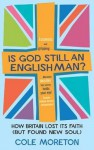 Is God Still an Englishman?: How We Lost Our Faith (But Found New Soul) - Cole Moreton