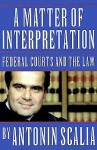 A Matter of Interpretation: Federal Courts and the Law (University Center for Human Values) - Antonin Scalia, Amy Gutmann