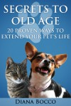 Secrets to Old Age: 20 Proven Ways to Extend Your Pet's Life - Diana Bocco