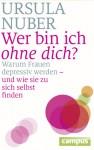 Wer bin ich ohne dich? Warum Frauen depressiv werden - und wie sie zu sich selbst finden - Ursula Nuber