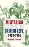 Militarism and the British Left, 1902-1914 - Matthew Johnson