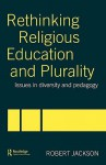 Rethinking Religious Education and Plurality: Issues in Diversity and Pedagogy - Robert Jackson