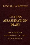The JFK Assassination Diary: My Search for Answers to the Mystery of the Century - Edward Jay Epstein