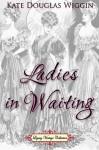 Ladies in Waiting - Kate Douglas Wiggin, Jennifer Quinlan