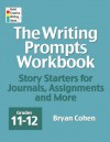 The Writing Prompts Workbook, Grades 11-12: Story Starters for Journals, Assignments and More - Bryan Cohen
