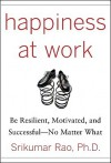 Happiness at Work: Be Resilient, Motivated, and Successful - No Matter What - Srikumar S. Rao