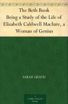 The Beth Book Being a Study of the Life of Elizabeth Caldwell Maclure, a Woman of Genius - Sarah Grand