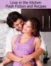 Love in the Kitchen: Flash Fiction and Recipes - Ashlynn Monroe, J.M. Kelley, Ryan Loveless, Joleene Naylor, Lily Sawyer, Valerie Holyoak, Amy Valenti, Eden Baylee, Berengaria Brown, Leanne Dyck, Julie Lynn Hayes
