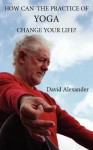 How Can the Practice of Yoga Change Your Life? - David Alexander