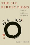 The Six Perfections: Buddhism and the Cultivation of Character - Dale Wright