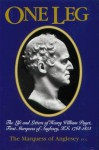 One Leg: The Life & Letters of Henry William Paget KG, First Marquess of Anglesey, 1768-1854 - Henry Paget, 7th Marquess of Anglesey