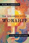 The Dangerous Act of Worship: Living God's Call to Justice - Mark Labberton, John Ortberg