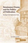 Renaissance Drama and the Politics of Publication: Readings in the English Book Trade - Zachary Lesser