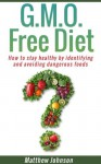 GMO Free Diet: How to stay healthy by identifying and avoiding dangerous foods (genetically modified foods)(Monsanto) (GMO,GMO Diet,GMO Foods,GMO Books,Monsanto) - Matthew Johnson