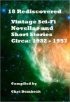 18 Rediscovered Vintage Sci-Fi Novellas and Short Stories Circa 1932 to 1957 - Sewell Peaslee Wright, William F. Nolan, Jack Williamson, J.F. Bone, Chet Dembeck