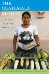 The Guatemala Reader: History, Culture, Politics - Greg Grandin, Deborah Levenson, Elizabeth Oglesby, Deborah T. Levenson