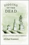 Digging Up the Dead: A History of Notable American Reburials - Michael Kammen