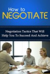 How To Negotiate - Negotiation tactics that will help you to succeed and achieve - Ben Robinson