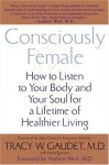 Consciously Female: How to Listen to Your Body and Your Soul for a Lifetime of Healthier Living - Tracy Gaudet, Paula Spencer, Andrew Weil