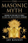The Masonic Myth: Unlocking the Truth About the Symbols, the Secret Rites, and the History of Freemasonry - Jay Kinney