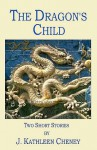The Dragon's Child:Two Short Stories - J. Kathleen Cheney