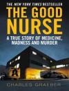The Good Nurse: A True Story of Medicine, Madness and Murder - Charles Graeber