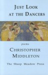 Just Look at the Dancers: Canticles, Fumes, Monostichs - Christopher Middleton