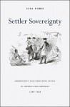 Settler Sovereignty: Jurisdiction and Indigenous People in America and Australia, 1788-1836 - Lisa Ford