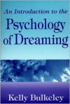 An Introduction to the Psychology of Dreaming - Kelly Bulkeley