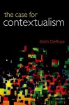 The Case for Contextualism, Volume 1: Knowledge, Skepticism, and Context - Keith DeRose