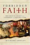 Forbidden Faith: The Gnostic Legacy from the Gospels to The Da Vinci Code - Richard Smoley