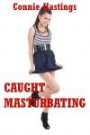 Caught Masturbating: An Explicit Erotica Story - Connie Hastings