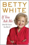 If You Ask Me: (And of Course You Won't) - Betty White