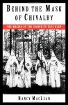 Behind the Mask of Chivalry: The Making of the Second Ku Klux Klan - Nancy MacLean