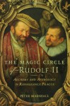 The Magic Circle of Rudolf II: Alchemy and Astrology in Renaissance Prague - Peter Marshall