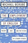 Employment of English: Theory, Jobs, and the Future of Literary Studies - Michael Bérubé