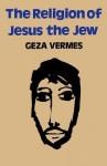 The Religion of Jesus the Jew - Géza Vermès