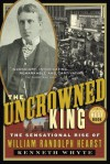 The Uncrowned King: The Sensational Rise of William Randolph Hearst - Kenneth Whyte