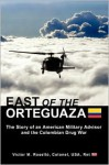 East of the Orteguaza: The Story of an American Military Advisor and the Colombian Drug War - Victor M. Rosello