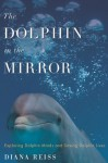 The Dolphin in the Mirror: Exploring Dolphin Minds and Saving Dolphin Lives (Kindle Edition with Audio/Video) - Diana Reiss