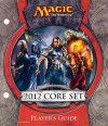 Magic the Gathering: 2012 Core Set Player's Guide - Wizards of the Coast, Brad Rigney, Karl Kopinski, Michael Komarck, Sam Wood, Efrem Palacios, Kenneth Nagle, John Avon, Jana Schirmer, Johannes Voss, Howard Lyon, D. Alexander Gregory, Greg Staples, Aleksi Briclot, Jason Chan