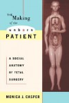 The Making of the Unborn Patient: A Social Anatomy of Fetal Surgery - Monica Casper