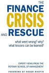 The Finance Crisis and Rescue: What Went Wrong? Why? What Lessons Can Be Learned? Expert Views from the Rotman School of Management - Keith Ambachtsheer, David Beatty, Lawrence Booth