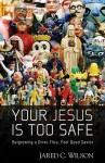 Your Jesus Is Too Safe: Outgrowing a Drive-Thru, Feel-Good Savior - Jared C. Wilson